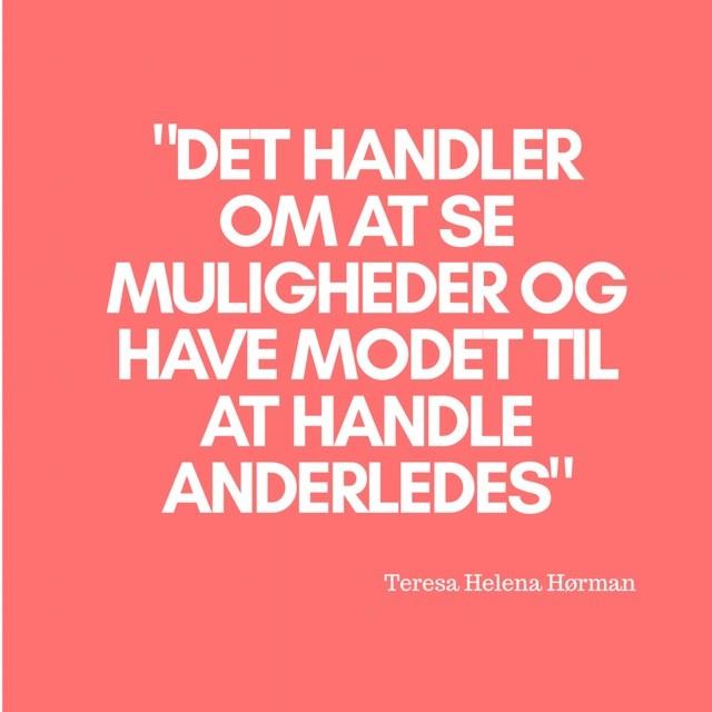 """""""Det handler om at se muligheder og have modet til at handle anderledes"""" Citat af Teresa Helena Hørman"""