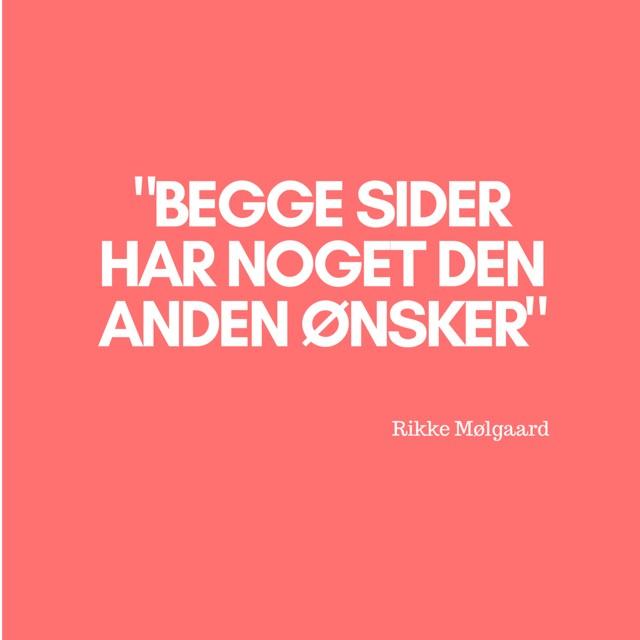 """""""begge sider har noget den anden ønsker"""" Citat af Rikke Mølgaard"""